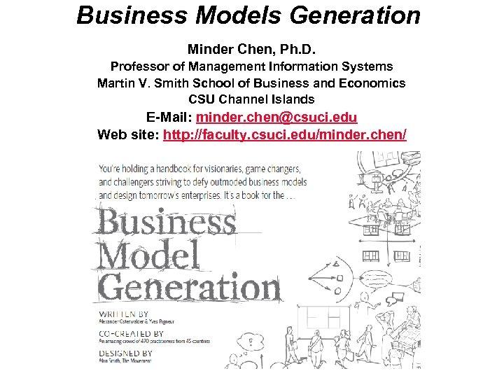Business Models Generation Minder Chen, Ph. D. Professor of Management Information Systems Martin V.