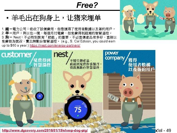 Free? • 羊毛出在狗身上,让猪来埋单 1. 豬=電力公司:吸收了設備費用,但是獲得了使用者數據以及簽約用戶。 2. 羊=用戶:與以往一樣,每個月付電費,但免費得到超潮的智慧溫控。 3. 狗= Nest:不必特別教育「節能」的重要,不必宣傳產品有多好,直接以 免費做為號召,賣出無數台智慧溫控。 (e. g. ,