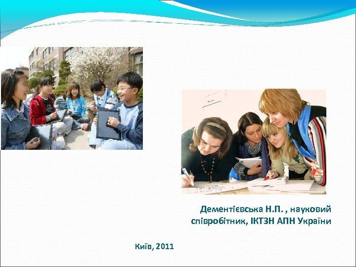 Дементієвська Н. П. , науковий співробітник, ІКТЗН АПН України Київ, 2011
