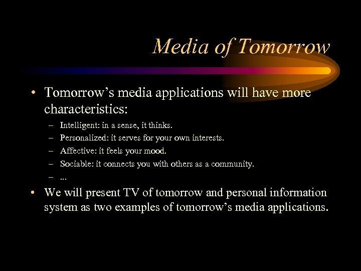 Media of Tomorrow • Tomorrow's media applications will have more characteristics: – – –