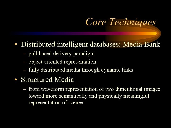 Core Techniques • Distributed intelligent databases: Media Bank – pull based delivery paradigm –