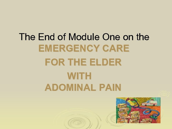 The End of Module One on the EMERGENCY CARE FOR THE ELDER WITH ADOMINAL