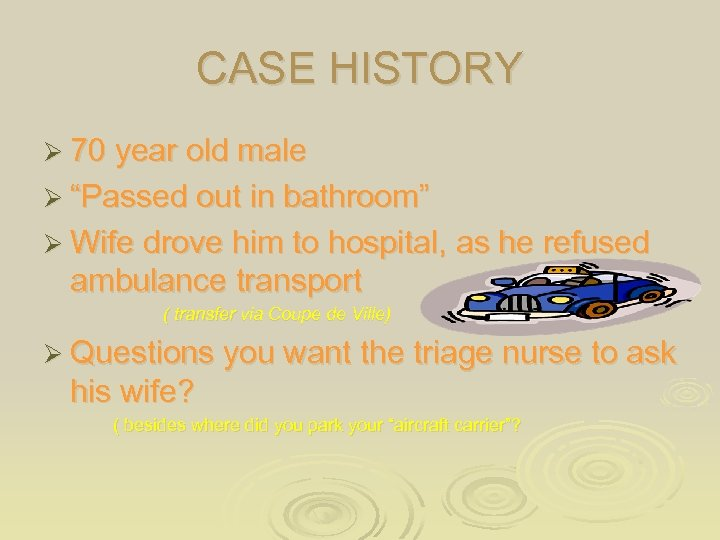 """CASE HISTORY Ø 70 year old male Ø """"Passed out in bathroom"""" Ø Wife"""