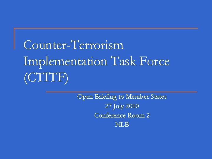 Counter-Terrorism Implementation Task Force (CTITF) Open Briefing to Member States 27 July 2010 Conference