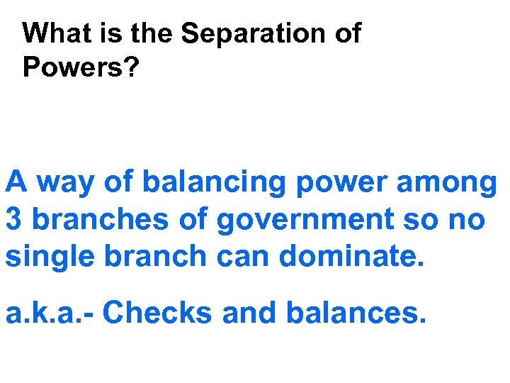 What is the Separation of Powers? A way of balancing power among 3 branches