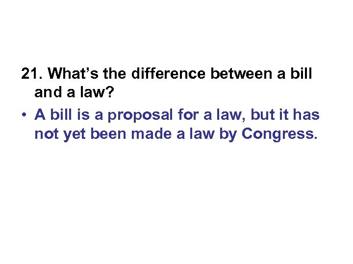 21. What's the difference between a bill and a law? • A bill is