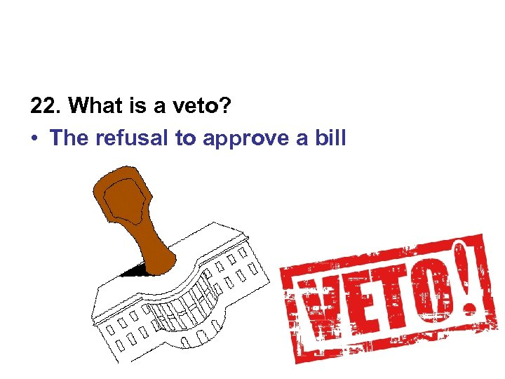 22. What is a veto? • The refusal to approve a bill