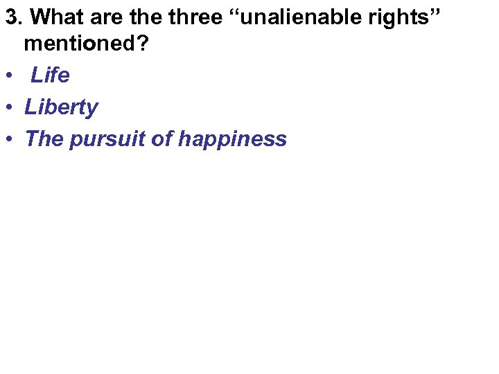 "3. What are three ""unalienable rights"" mentioned? • Life • Liberty • The pursuit"