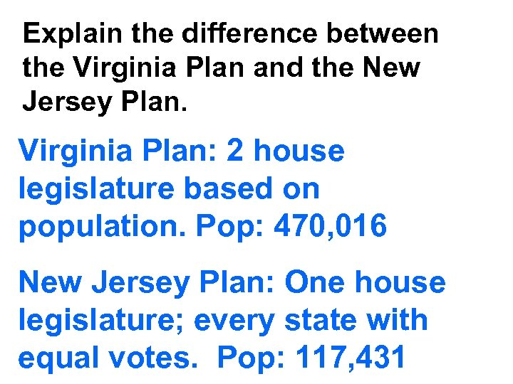 Explain the difference between the Virginia Plan and the New Jersey Plan. Virginia Plan: