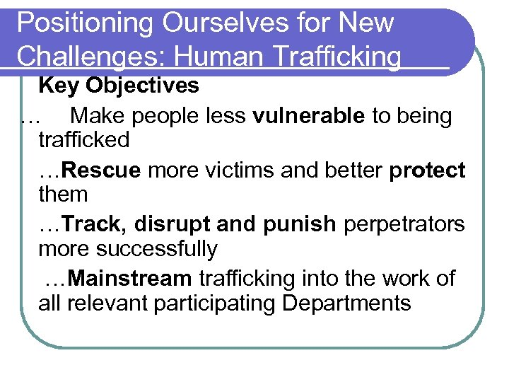 Positioning Ourselves for New Challenges: Human Trafficking Key Objectives … Make people less vulnerable