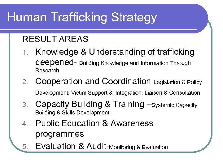 Human Trafficking Strategy RESULT AREAS 1. Knowledge & Understanding of trafficking deepened- Building Knowledge