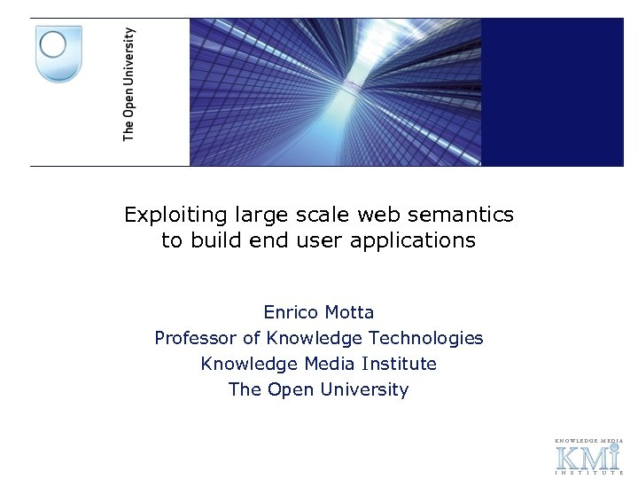Exploiting large scale web semantics to build end user applications Enrico Motta Professor of