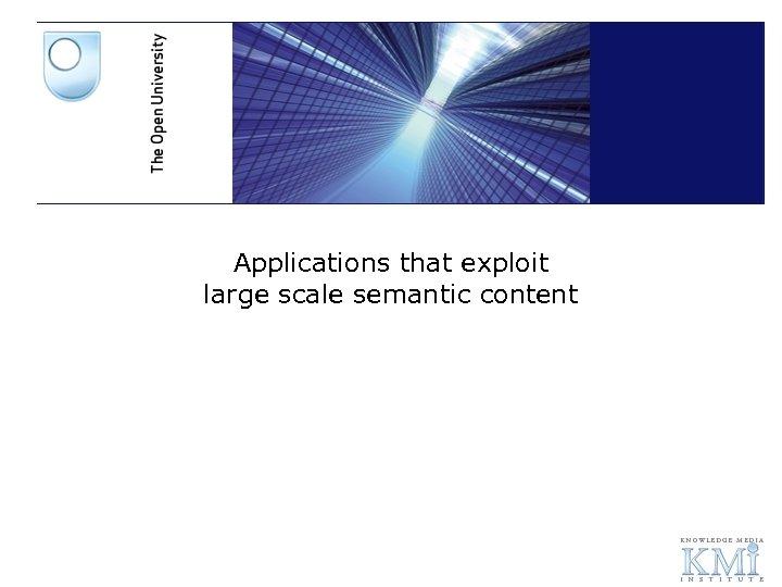 Applications that exploit large scale semantic content