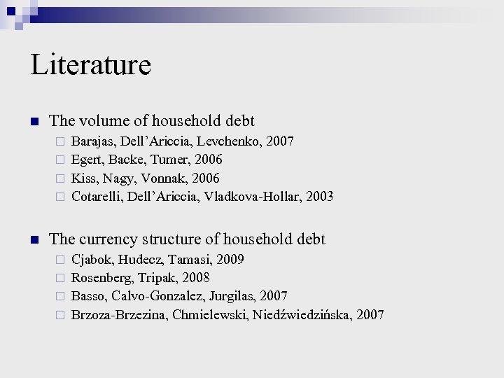 Literature n The volume of household debt Barajas, Dell'Ariccia, Levchenko, 2007 ¨ Egert, Backe,
