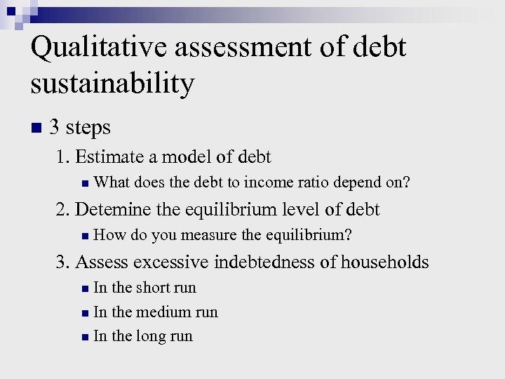 Qualitative assessment of debt sustainability n 3 steps 1. Estimate a model of debt