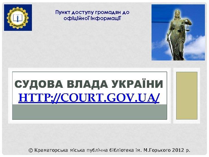 Пункт доступу громадян до офіційної інформації СУДОВА ВЛАДА УКРАЇНИ HTTP: //COURT. GOV. UA/ ©