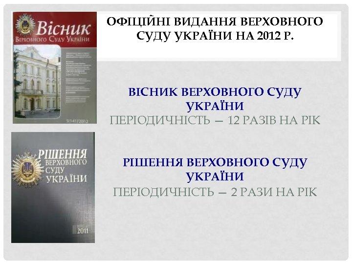 ОФІЦІЙНІ ВИДАННЯ ВЕРХОВНОГО СУДУ УКРАЇНИ НА 2012 Р. ВІСНИК ВЕРХОВНОГО СУДУ УКРАЇНИ ПЕРІОДИЧНІСТЬ —