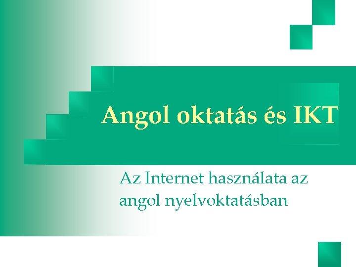 Angol oktatás és IKT Az Internet használata az angol nyelvoktatásban