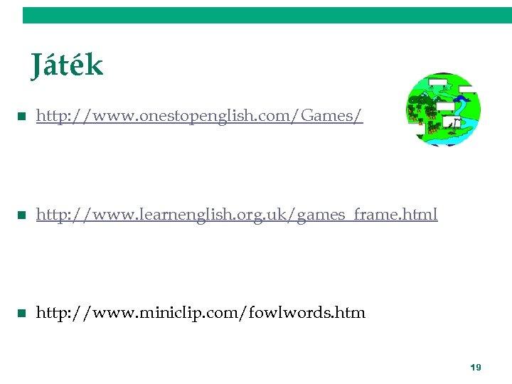Játék n http: //www. onestopenglish. com/Games/ n http: //www. learnenglish. org. uk/games_frame. html n