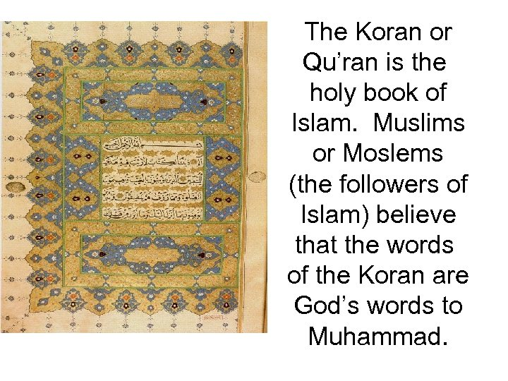 The Koran or Qu'ran is the holy book of Islam. Muslims or Moslems (the