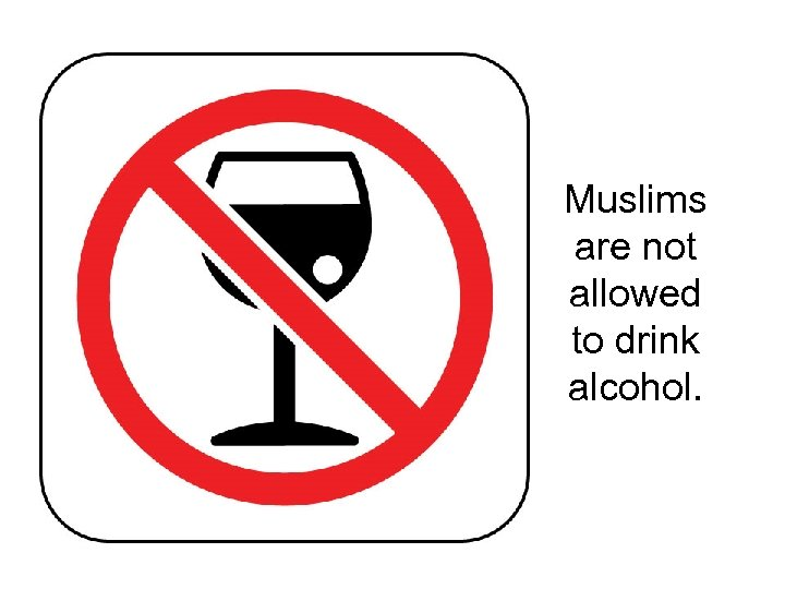Muslims are not allowed to drink alcohol.