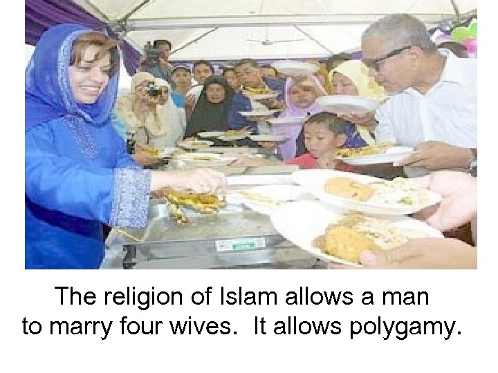 The religion of Islam allows a man to marry four wives. It allows polygamy.