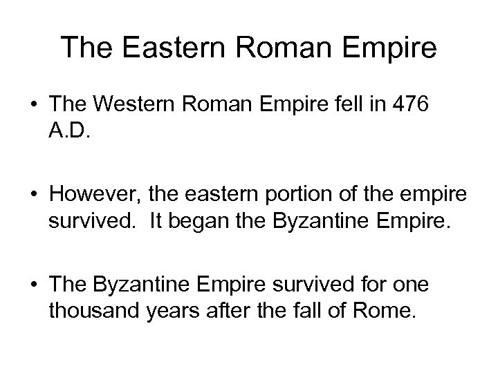 The Eastern Roman Empire • The Western Roman Empire fell in 476 A. D.