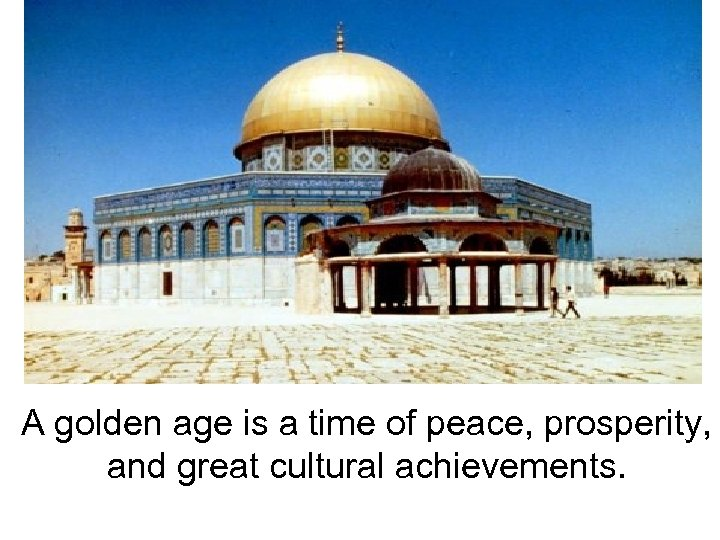 A golden age is a time of peace, prosperity, and great cultural achievements.