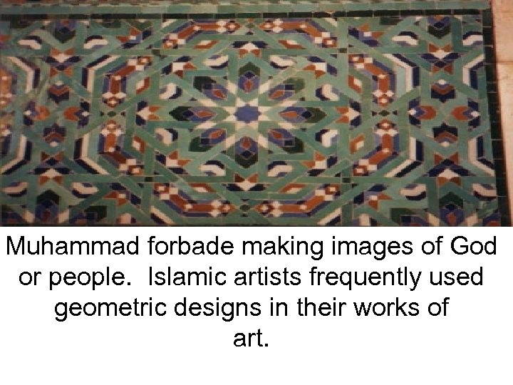 Muhammad forbade making images of God or people. Islamic artists frequently used geometric designs