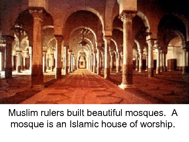 Muslim rulers built beautiful mosques. A mosque is an Islamic house of worship.