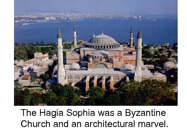 The Hagia Sophia was a Byzantine Church and an architectural marvel.