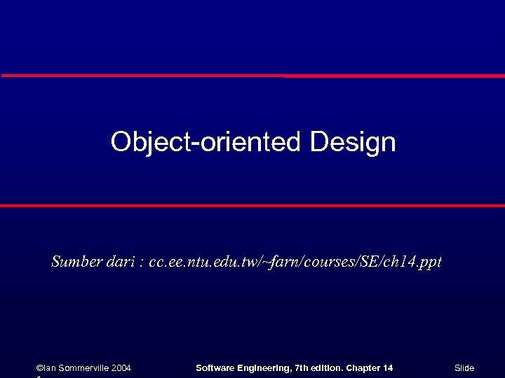 Object-oriented Design Sumber dari : cc. ee. ntu. edu. tw/~farn/courses/SE/ch 14. ppt ©Ian Sommerville