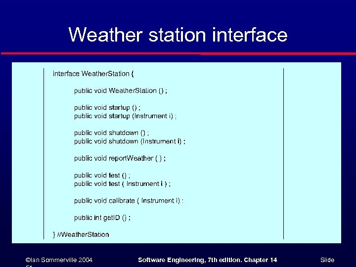 Weather station interface ©Ian Sommerville 2004 Software Engineering, 7 th edition. Chapter 14 Slide