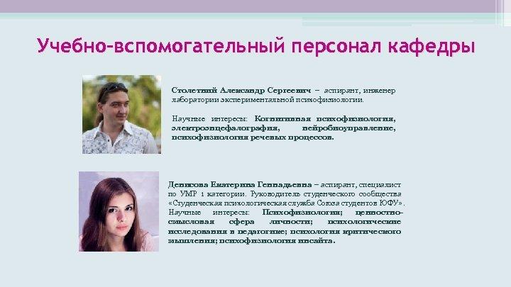 Учебно-вспомогательный персонал кафедры Столетний Александр Сергеевич – аспирант, инженер лаборатории экспериментальной психофизиологии. Научные интересы: