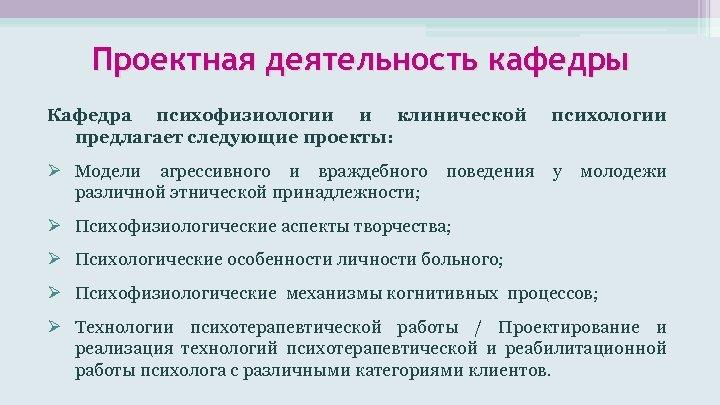 Проектная деятельность кафедры Кафедра психофизиологии и клинической предлагает следующие проекты: психологии Модели агрессивного и