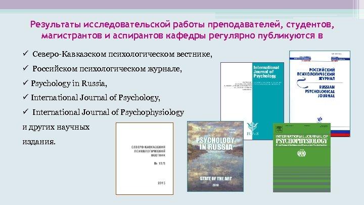 Результаты исследовательской работы преподавателей, студентов, магистрантов и аспирантов кафедры регулярно публикуются в Северо-Кавказском психологическом