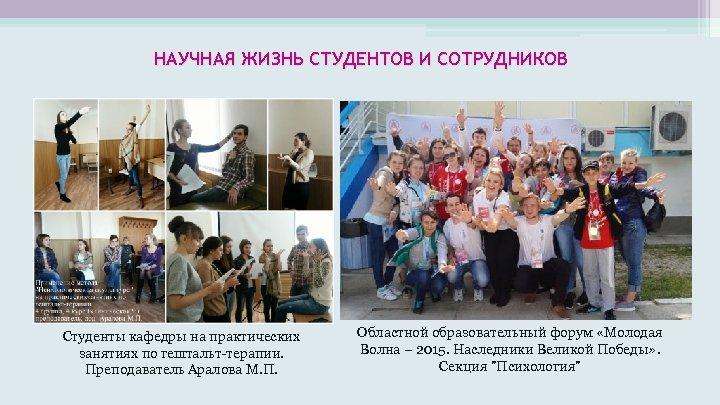 НАУЧНАЯ ЖИЗНЬ СТУДЕНТОВ И СОТРУДНИКОВ Студенты кафедры на практических занятиях по гештальт-терапии. Преподаватель Аралова