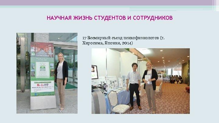 НАУЧНАЯ ЖИЗНЬ СТУДЕНТОВ И СОТРУДНИКОВ 17 Всемирный съезд психофизиологов (г. Хиросима, Япония, 2014)