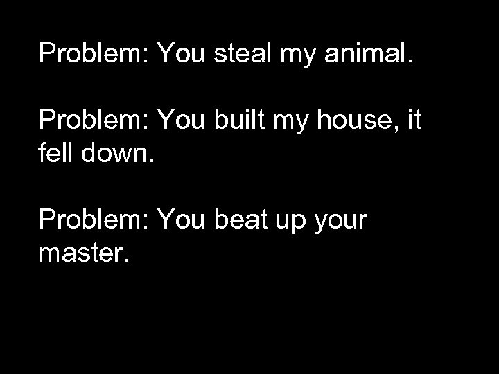 Problem: You steal my animal. Problem: You built my house, it fell down. Problem: