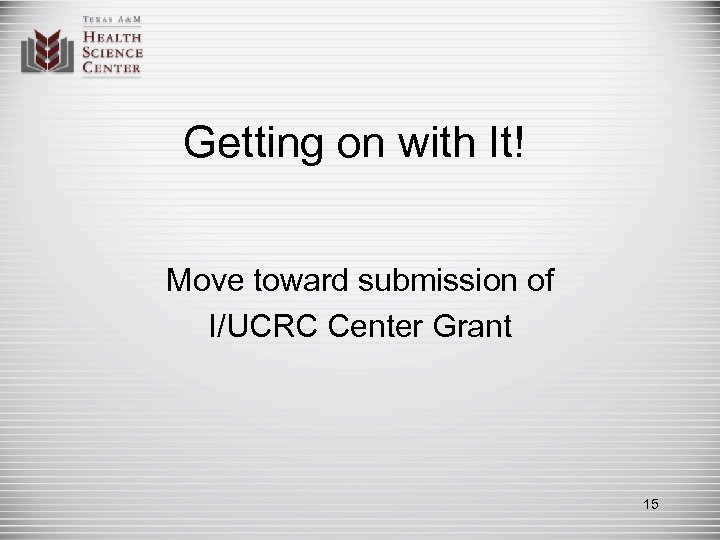 Getting on with It! Move toward submission of I/UCRC Center Grant 15
