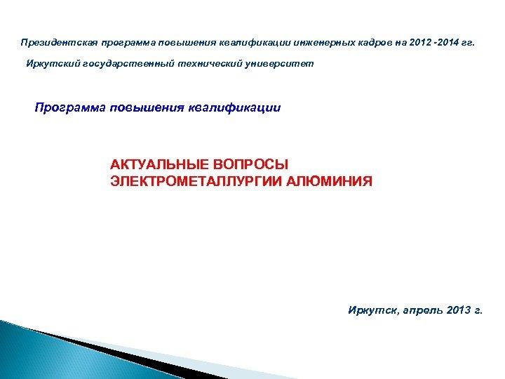 Президентская программа повышения квалификации инженерных кадров на 2012 -2014 гг. Иркутский государственный технический университет