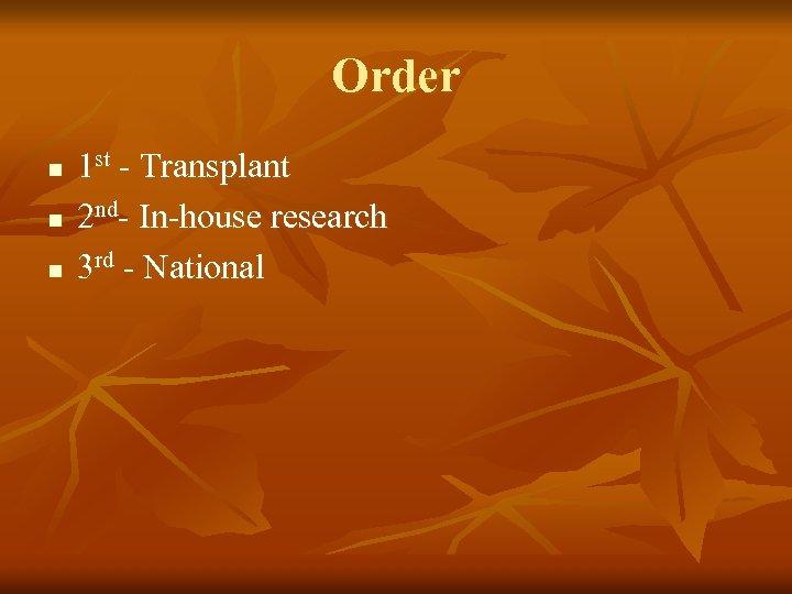 Order n n n 1 st - Transplant 2 nd- In-house research 3 rd