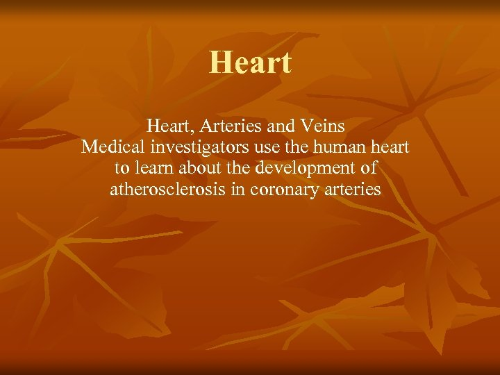 Heart, Arteries and Veins Medical investigators use the human heart to learn about the