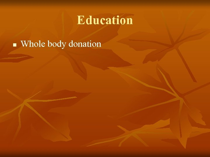 Education n Whole body donation