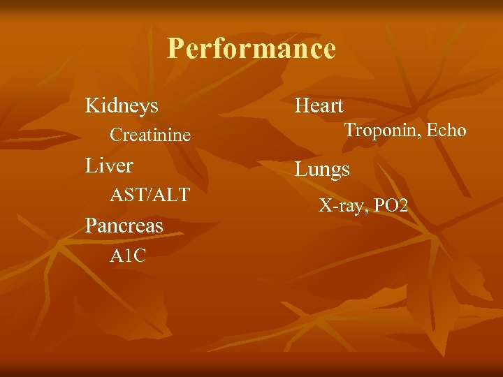 Performance Kidneys Creatinine Liver AST/ALT Pancreas A 1 C Heart Troponin, Echo Lungs X-ray,