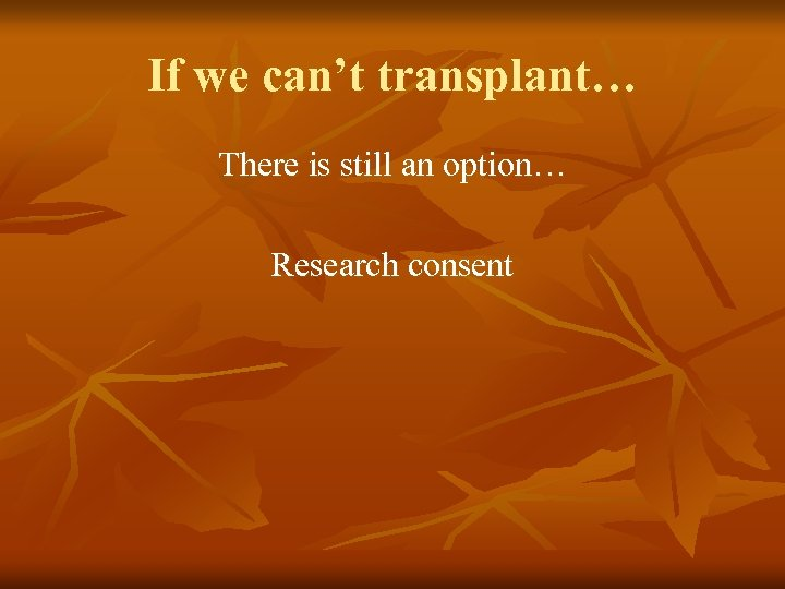 If we can't transplant… There is still an option… Research consent