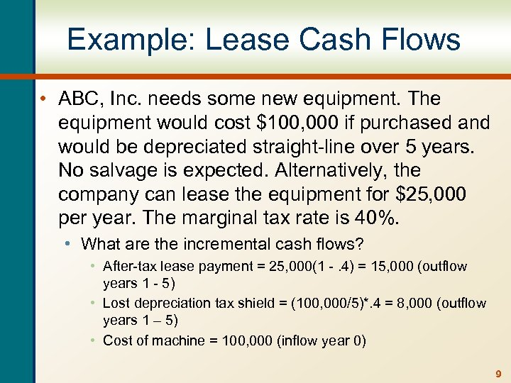 Example: Lease Cash Flows • ABC, Inc. needs some new equipment. The equipment would
