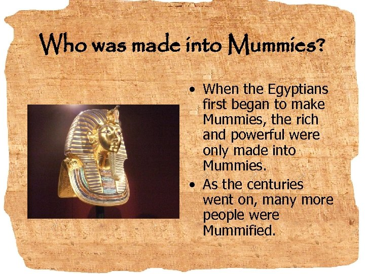 Who was made into Mummies? • When the Egyptians first began to make Mummies,