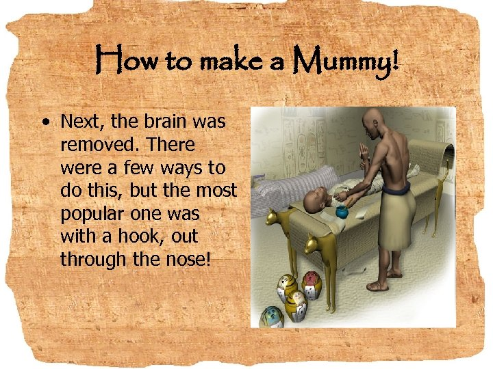 How to make a Mummy! • Next, the brain was removed. There were a