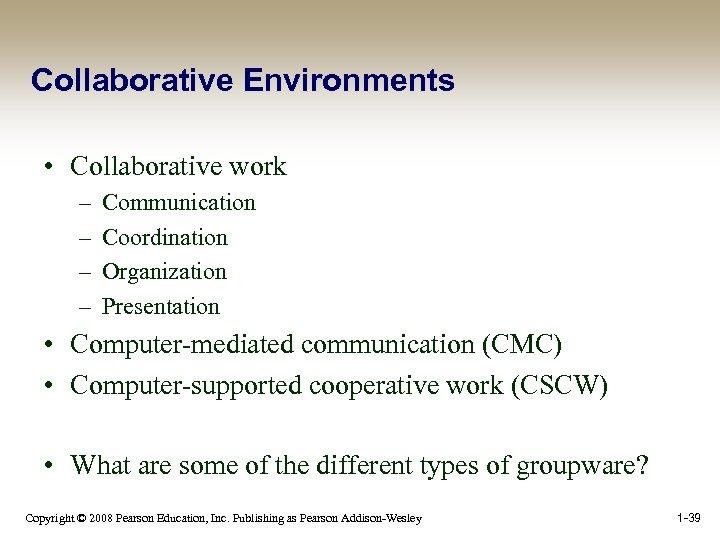 Collaborative Environments • Collaborative work – – Communication Coordination Organization Presentation • Computer-mediated communication